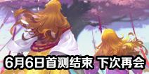 狐妖小红娘手游6月6日首测结束 下次再会