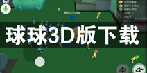 球球大作战3D版怎么下载 3D球球下载攻略