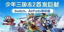 少年三国志2首发巨献 Switch、Airpods等你赢