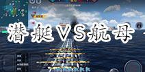 巅峰战舰潜艇对局航母有什么影响 潜艇VS航母解析