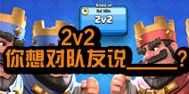 皇室战争2v2对战上线 你会对你的队友说什么
