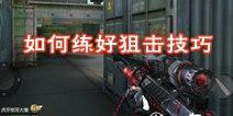 CF手游怎么练好狙击 狙击技巧教学