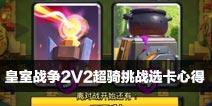 皇室战争2V2超骑挑战选卡心得!哪些卡牌不要选?