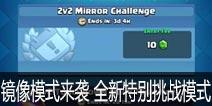 皇室战争镜像模式来袭 全新特别挑战模式