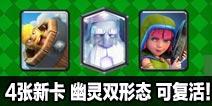 4张新卡!皇室战争幽灵双形态!可复活!