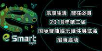 乐享生活,智在必得!2018年第三届国际智能娱乐硬件展览会(eSmart)招商启动