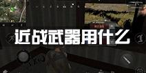 小米枪战实战训练哪个近战武器好 近战武器用什么