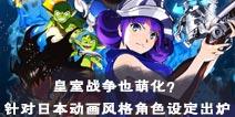 皇室战争也萌化?针对日本动画风格角色设定出炉