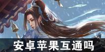 一梦江湖手游安卓苹果互通吗 苹果和安卓能一起玩吗