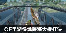 CF手游绿地跨海大桥打法 跨海大桥套路推荐