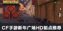 CF手游新年广场HD狙点推荐 新年广场HD狙击心得