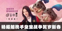 杨超越携手皇室战争贺岁新春 开启88万现金抽奖活动