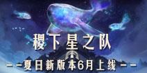 """王者荣耀夏日新版本6月上线 """"稷下星之队""""即将开启"""