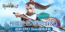 神雕侠侣2爆燃首发 送你OPPO Reno游戏手机