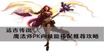 远古传说手游法师技能搭配推荐 PK向法师技能搭配推荐