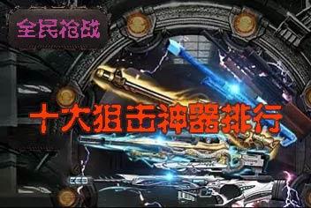 全民枪战2(枪友嘉年华)CA狙击排行榜 十大狙击神器排行