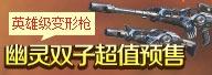 生死狙击英雄级变形枪幽灵双子 超值预售开启