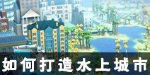 模拟城市我是市长水上城市等你建设 如何打造水上城市