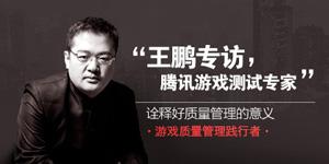 GAD名人堂丨专访腾讯游戏测试专家王鹏:游戏质量管理践行者