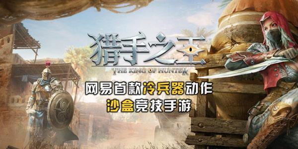 网易高自由沙盒竞技手游《猎手之王》第三季度开测