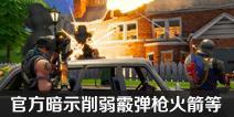 堡垒之夜为增强游戏策略性 官方暗示削弱霰弹枪火箭及建材