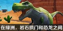 堡垒之夜在绿洲、石头拱门和恐龙之间搜索在哪 绿洲岩石拱门和恐龙在哪?