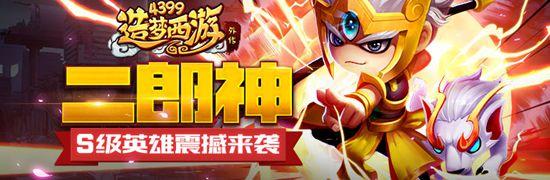 S级英雄圣目神君-二郎神来袭 造梦西游外传V3.6.7版本更新公告