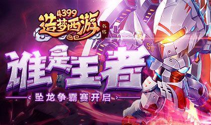 王者全民争霸赛正式开赛 造梦西游外传v4.1.5版本更新
