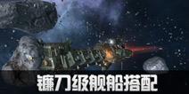 第二银河镰刀级舰船装配推荐 镰刀级飞船配件选择