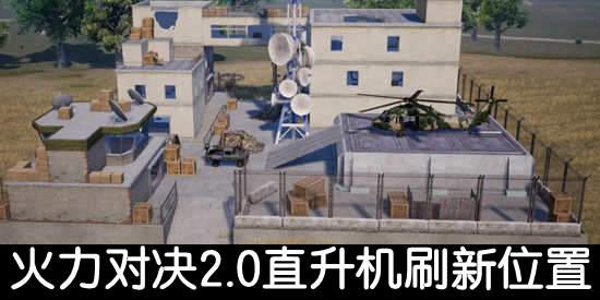 和平精英火力对决2.0直升机在哪 和平精英火力对决2.0直升机刷新位置