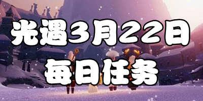 光遇3.22每日任务 光遇3月22日大蜡烛季节蜡烛位置