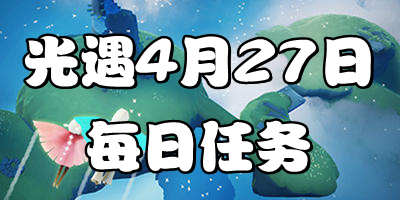 光遇4.27每日任务 光遇4月27日大蜡烛季节蜡烛位置
