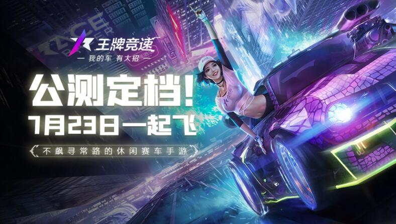 王牌竞速官宣7月23日正式上线 来快爆预约游戏参与活动赢真车